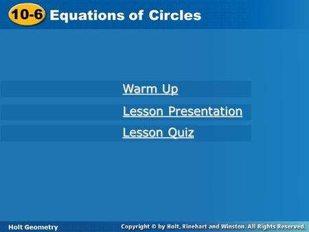 10-6 Equations of Circles Holt Geometry Warm Up Warm Up Lesson Presentation Lesson Presentation Lesson Quiz Lesson Quiz.