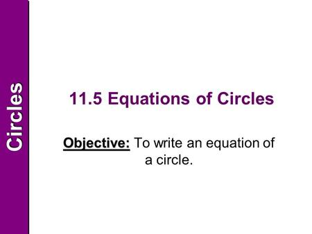 CirclesCircles 11.5 Equations of Circles Objective: To write an equation of a circle.
