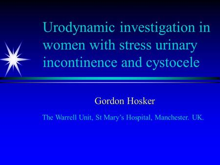 Urodynamic investigation in women with stress urinary incontinence and cystocele Gordon Hosker The Warrell Unit, St Mary's Hospital, Manchester. UK.