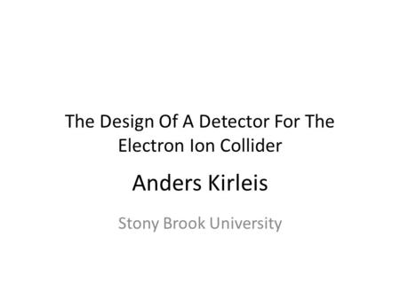 Anders Kirleis Stony Brook University The Design Of A Detector For The Electron Ion Collider.