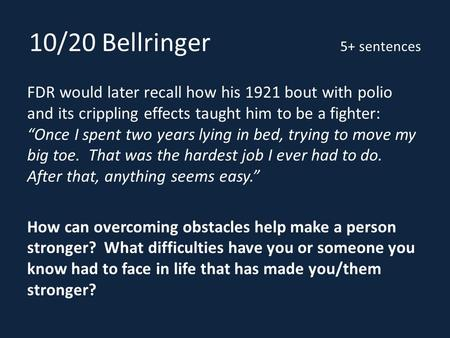 "10/20 Bellringer 5+ sentences FDR would later recall how his 1921 bout with polio and its crippling effects taught him to be a fighter: ""Once I spent two."