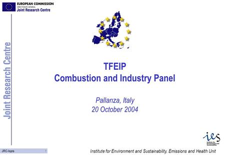 Institute for Environment and Sustainability, Emissions and Health Unit 1 JRC-Ispra TFEIP Combustion and Industry Panel Pallanza, Italy 20 October 2004.