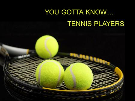 YOU GOTTA KNOW… TENNIS PLAYERS.