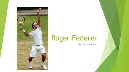 Roger Federer By: Tom Hickman. Basic Information  Born- 8 August 1981 (age 32) In Basel, Switzerland  Height- 6 ft 1 in  Turned pro in 1998  Prize.