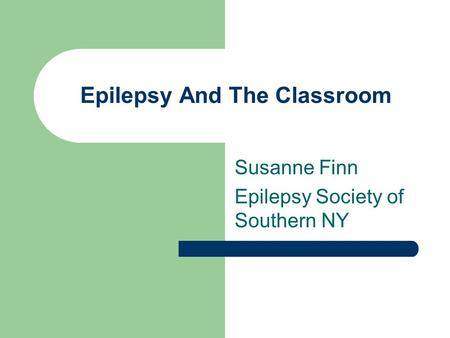 Epilepsy And The Classroom Susanne Finn Epilepsy Society of Southern NY.