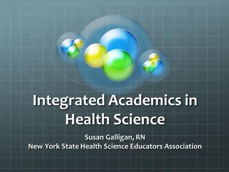 Integrated Academics in Health Science Susan Galligan, RN New York State Health Science Educators Association.