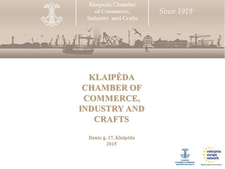 KLAIPĖDA CHAMBER OF COMMERCE, INDUSTRY AND CRAFTS Danės g. 17, Klaipėda 2015 Klaipeda Chamber of Commerce, Industry and Crafts Since 1919.