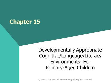 © 2007 Thomson Delmar Learning. All Rights Reserved. Chapter 15 Developmentally Appropriate Cognitive/Language/Literacy Environments: For Primary-Aged.