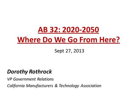 AB 32: 2020-2050 Where Do We Go From Here? Sept 27, 2013 Dorothy Rothrock VP Government Relations California Manufacturers & Technology Association.