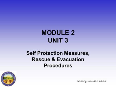 WMD Operations Unit 3 slide 1 MODULE 2 UNIT 3 Self Protection Measures, Rescue & Evacuation Procedures.