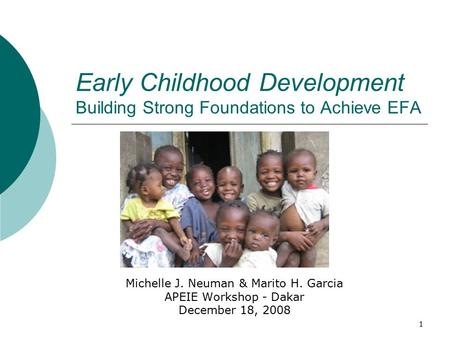 1 Early Childhood Development Building Strong Foundations to Achieve EFA Michelle J. Neuman & Marito H. Garcia APEIE Workshop - Dakar December 18, 2008.