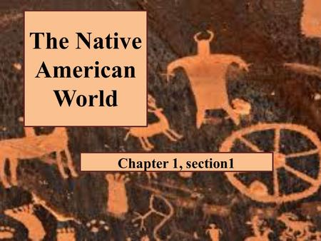 "The Native American World Chapter 1, section1. ""This section examines some patterns of early Native American life that would play an important role once."