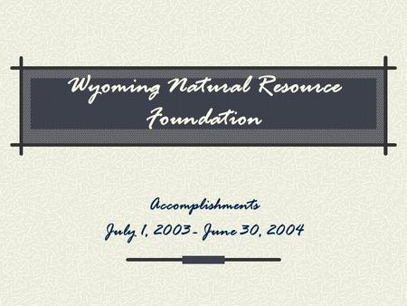 Wyoming Natural Resource Foundation Accomplishments July 1, 2003 - June 30, 2004.