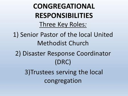 CONGREGATIONAL RESPONSIBILITIES Three Key Roles: 1) Senior Pastor of the local United Methodist Church 2) Disaster Response Coordinator (DRC) 3)Trustees.