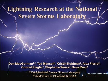 Don MacGorman 1,2, Ted Mansell 1, Kristin Kuhlman 2, Alex Fierro 2, Conrad Ziegler 1, Stephanie Weiss 2, Dave Rust 2 1 NOAA/National Severe Storms Laboratory.
