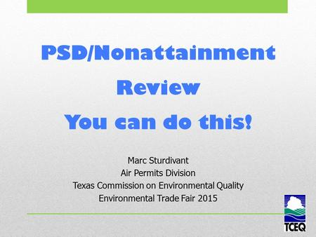 PSD/Nonattainment Review You can do this! Marc Sturdivant Air Permits Division Texas Commission on Environmental Quality Environmental Trade Fair 2015.