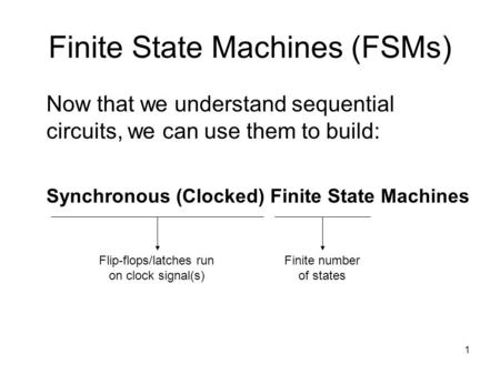 1 Finite State Machines (FSMs) Now that we understand sequential circuits, we can use them to build: Synchronous (Clocked) Finite State Machines Finite.