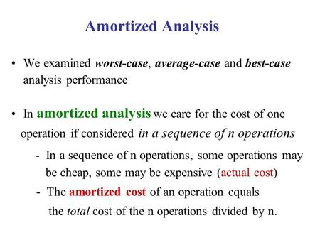 Amortized Analysis We examined worst-case, average-case and best-case analysis performance In amortized analysis we care for the cost of one operation.