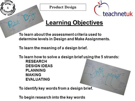 Learning Objectives Product Design To learn about the assessment criteria used to determine levels in Design and Make Assignments. To learn the meaning.