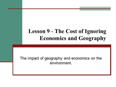 Lesson 9 - The Cost of Ignoring Economics and Geography The impact of geography and economics on the environment.