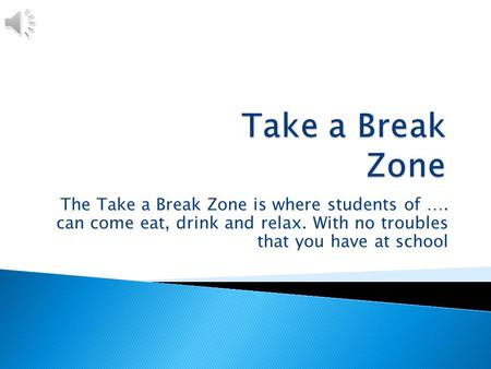 The Take a Break Zone is where students of …. can come eat, drink and relax. With no troubles that you have at school.