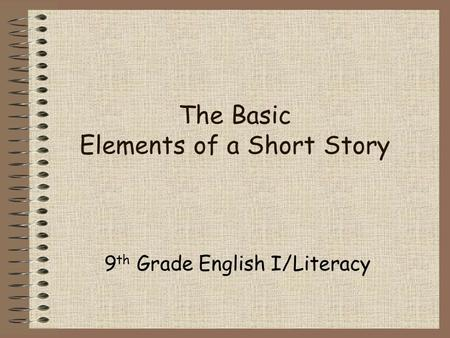 The Basic Elements of a Short Story 9 th Grade English I/Literacy.