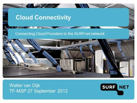 Cloud Connectivity Walter van Dijk TF-MSP 27 September 2012 Connecting Cloud Providers to the SURFnet network.