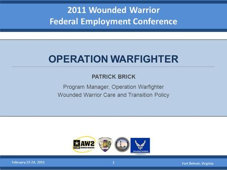 2011 Wounded Warrior Federal Employment Conference PATRICK BRICK Program Manager, Operation Warfighter Wounded Warrior Care and Transition Policy OPERATION.