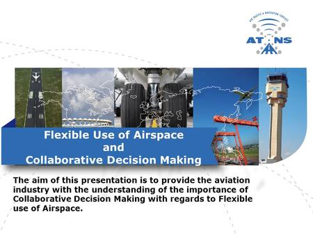 Flexible Use of Airspace and Collaborative Decision Making The aim of this presentation is to provide the aviation industry with the understanding of the.