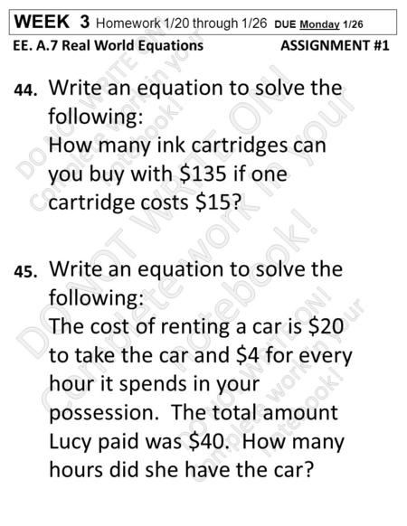 WEEK 3 Homework 1/20 through 1/26 DUE Monday 1/26 EE. A.7 Real World Equations ASSIGNMENT #1 44. 45. Write an equation to solve the following: How many.