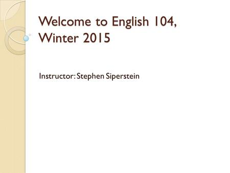 Welcome to English 104, Winter 2015 Instructor: Stephen Siperstein.