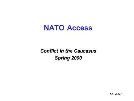S3 slide 1 NATO Access Conflict in the Caucasus Spring 2000.