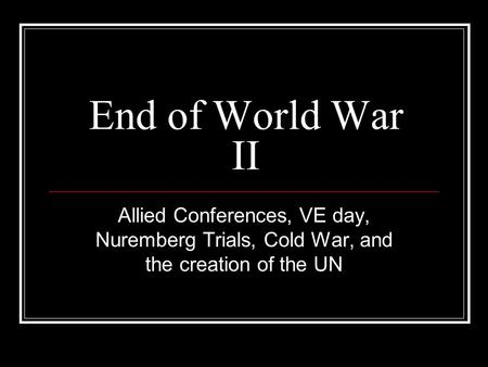 End of World War II Allied Conferences, VE day, Nuremberg Trials, Cold War, and the creation of the UN.