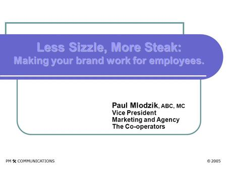 PM  COMMUNICATIONS © 2005 Paul Mlodzik, ABC, MC Vice President Marketing and Agency The Co-operators Less Sizzle, More Steak: Making your brand work for.