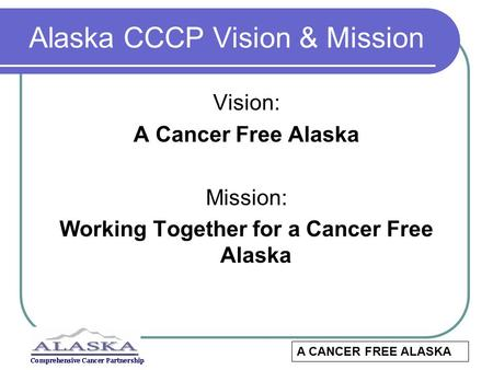 Alaska CCCP Vision & Mission Vision: A Cancer Free Alaska Mission: Working Together for a Cancer Free Alaska A CANCER FREE ALASKA.