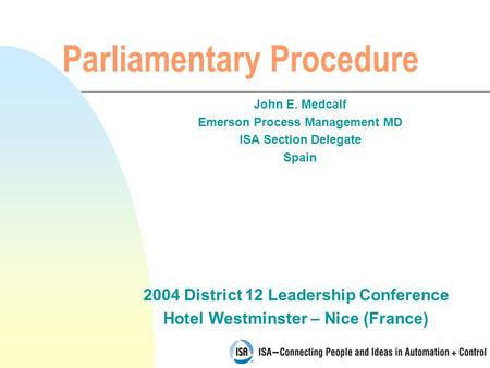 2004 District 12 Leadership Conference Hotel Westminster – Nice (France) Parliamentary Procedure John E. Medcalf Emerson Process Management MD ISA Section.