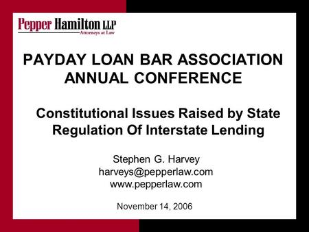 Stephen G. Harvey  November 14, 2006 PAYDAY LOAN BAR ASSOCIATION ANNUAL CONFERENCE Constitutional Issues Raised.