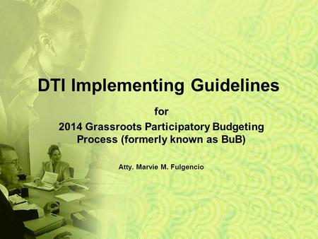DTI Implementing Guidelines for 2014 Grassroots Participatory Budgeting Process (formerly known as BuB) Atty. Marvie M. Fulgencio.