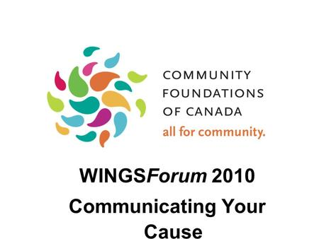 WINGSForum 2010 Communicating Your Cause. Vital Signs: Taking the Pulse of Canadian Communities Annual program built around a report on quality if life.