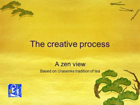 The creative process A zen view Based on Urasenke tradition of tea.