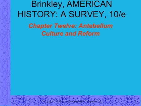 Copyright ©1999 by the McGraw-Hill Companies, Inc.1 Brinkley, AMERICAN HISTORY: A SURVEY, 10/e Chapter Twelve: Antebellum Culture and Reform.