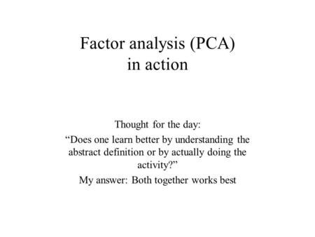 "Factor analysis (PCA) in action Thought for the day: ""Does one learn better by understanding the abstract definition or by actually doing the activity?"""