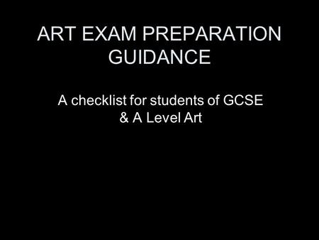ART EXAM PREPARATION GUIDANCE A checklist for students of GCSE & A Level Art.