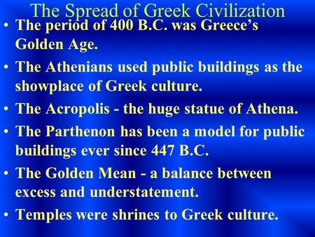 The Spread of Greek Civilization The period of 400 B.C. was Greece's Golden Age. The Athenians used public buildings as the showplace of Greek culture.