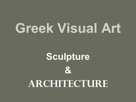 Greek Visual Art Sculpture & Architecture. Archaic Beginnings of realism Contrapposto: naturalistic/one leg carries the weight, one leg free Read pg.