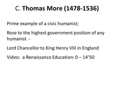 C. Thomas More (1478-1536) Prime example of a civic humanist; Rose to the highest government position of any humanist - Lord Chancellor to King Henry VIII.
