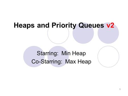 1 Heaps and Priority Queues v2 Starring: Min Heap Co-Starring: Max Heap.
