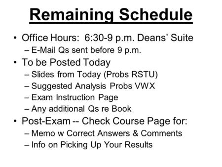 Remaining Schedule Office Hours: 6:30-9 p.m. Deans' Suite –E-Mail Qs sent before 9 p.m. To be Posted Today –Slides from Today (Probs RSTU) –Suggested Analysis.