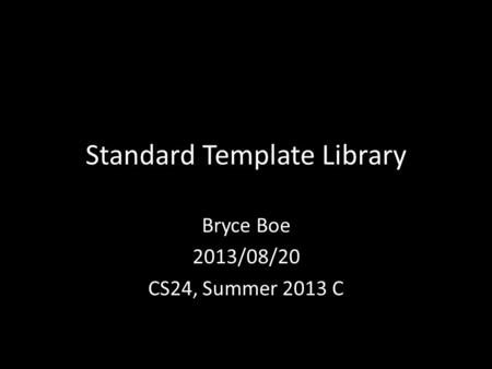 Standard Template Library Bryce Boe 2013/08/20 CS24, Summer 2013 C.