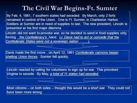 The Civil War Begins-Ft. Sumter Lincoln did not want to provoke war, so he decided to send in food supplies only, forcing the Confederacy's hand. (J. Davis.